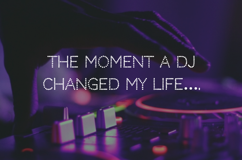 The moment a DJ changed my life….
