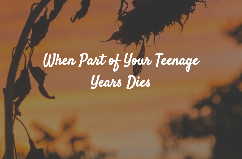 When Part of Your Teenage Years Dies