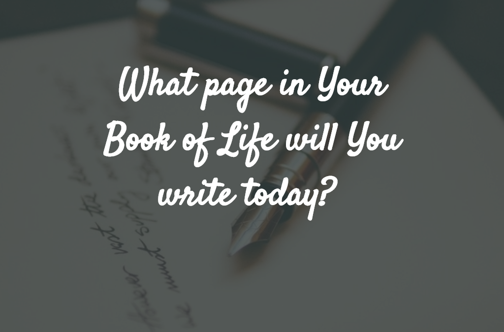 What page in Your Book of Life will You write today?
